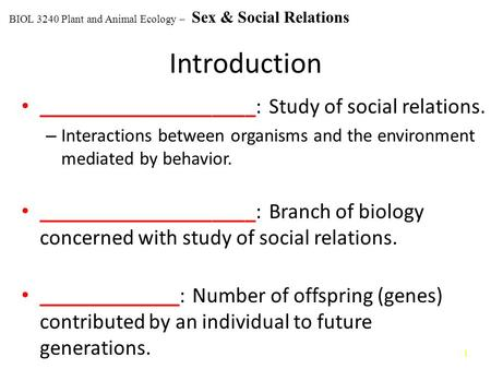 1 Introduction ____________________: Study of social relations. – Interactions between organisms and the environment mediated by behavior. ____________________: