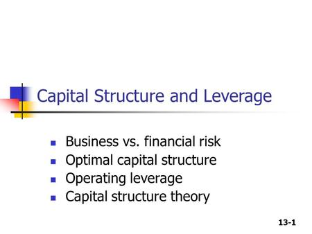 13-1 Capital Structure and Leverage Business vs. financial risk Optimal capital structure Operating leverage Capital structure theory.