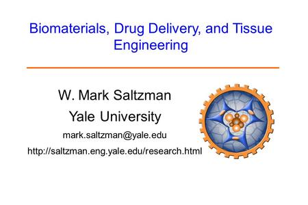 W. Mark Saltzman Yale University  Biomaterials, Drug Delivery, and Tissue Engineering.