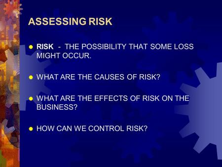ASSESSING RISK  RISK - THE POSSIBILITY THAT SOME LOSS MIGHT OCCUR.  WHAT ARE THE CAUSES OF RISK?  WHAT ARE THE EFFECTS OF RISK ON THE BUSINESS?  HOW.