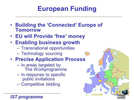 IST programme Building the 'Connected' Europe of Tomorrow EU will Provide 'free' money Enabling business growth –Transnational opportunities –Technology.