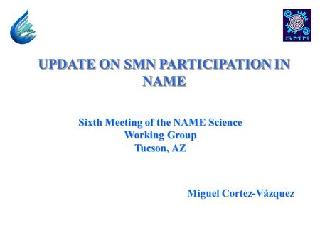 UPDATE ON SMN PARTICIPATION IN NAME Sixth Meeting of the NAME Science Working Group Tucson, AZ Miguel Cortez-Vázquez.