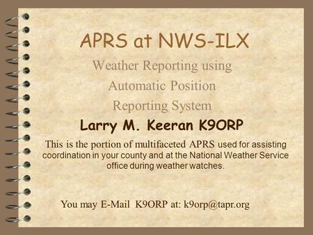 APRS at NWS-ILX Weather Reporting using Automatic Position Reporting System Larry M. Keeran K9ORP This is the portion of multifaceted APRS used for assisting.