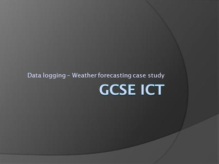 Data logging – Weather forecasting case study. Weather forecasting –How it used to be done  Traditionally weather forecasting relied upon the use of.