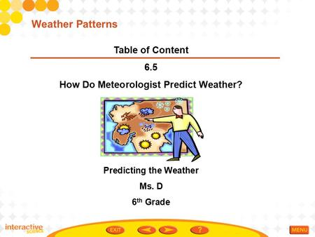 Table of Content 6.5 How Do Meteorologist Predict Weather? Predicting the Weather Ms. D 6 th Grade Weather Patterns.