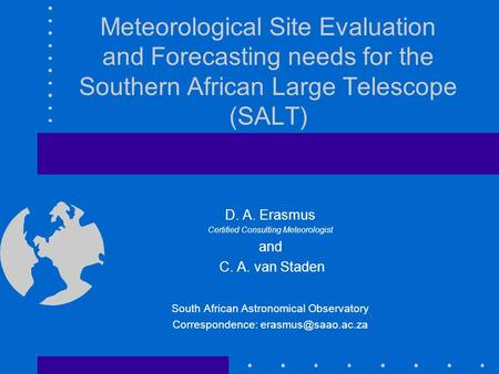 Meteorological Site Evaluation and Forecasting needs for the Southern African Large Telescope (SALT) D. A. Erasmus Certified Consulting Meteorologist and.