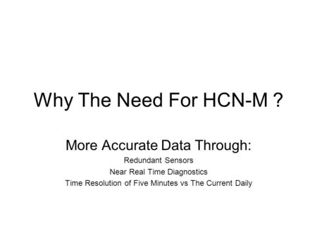 Why The Need For HCN-M ? More Accurate Data Through: Redundant Sensors Near Real Time Diagnostics Time Resolution of Five Minutes vs The Current Daily.