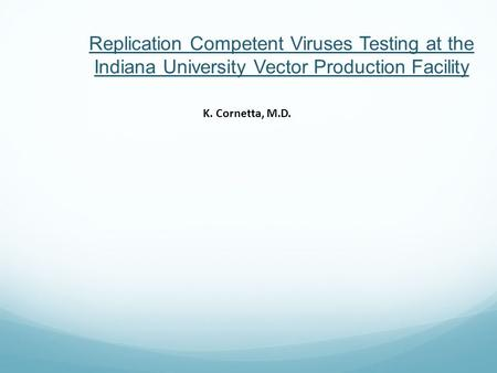 Replication Competent Viruses Testing at the Indiana University Vector Production Facility K. Cornetta, M.D.