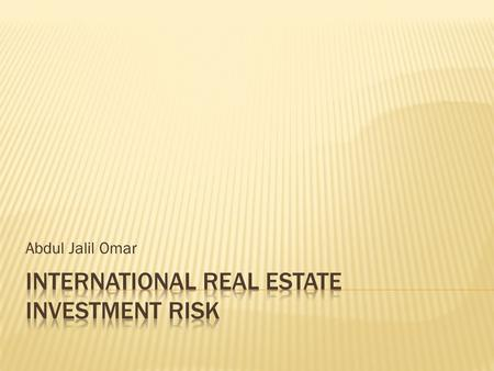 Abdul Jalil Omar.  Risk in international trade  Trade off between risk and return  What are the risks associated with international real estate. 