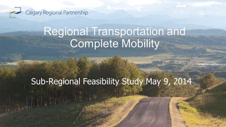 Regional Transportation and Complete Mobility Sub-Regional Feasibility Study May 9, 2014.