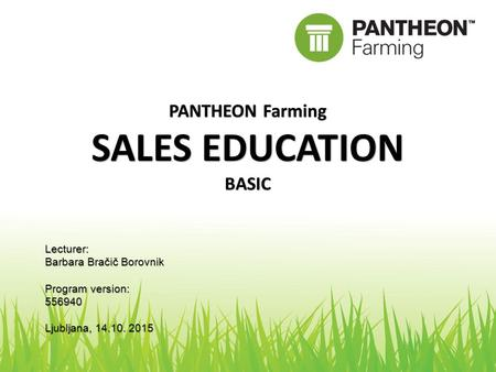 PANTHEON Farming SALES EDUCATION BASIC Lecturer: Barbara Bračič Borovnik Program version: 556940 Ljubljana, 14.10. 2015.