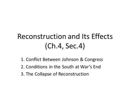 Reconstruction and Its Effects (Ch.4, Sec.4) 1. Conflict Between Johnson & Congress 2. Conditions in the South at War's End 3. The Collapse of Reconstruction.