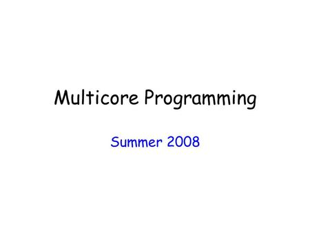 Multicore Programming Summer 2008. Daily Schedule 09:00am - 10:30am – Lecture 10:30am - 10:50pm - Break 10:50am - 12:20pm - Lecture 12:20pm - 01:20pm.