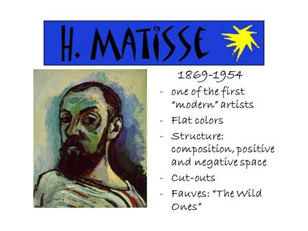 "1869-1954 -one of the first ""modern"" artists -Flat colors -Structure: composition, positive and negative space -Cut-outs -Fauves: ""The Wild Ones"""