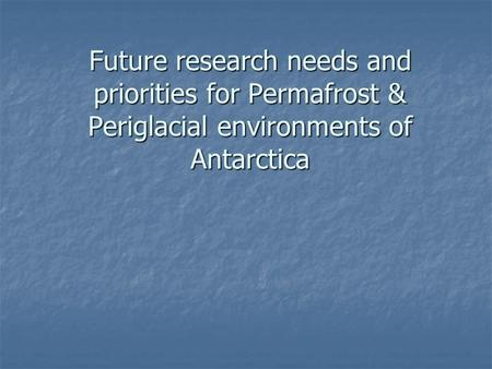 Future research needs and priorities for Permafrost & Periglacial environments of Antarctica.