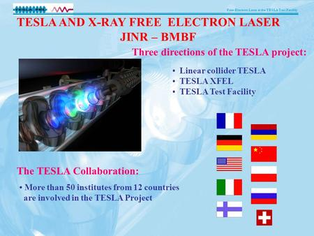 Free-Electron Laser at the TESLA Test Facility More than 50 institutes from 12 countries are involved in the TESLA Project The TESLA Collaboration: Three.