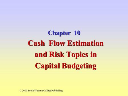 Chapter 10 Cash Flow Estimation and Risk Topics in Capital Budgeting © 2000 South-Western College Publishing.