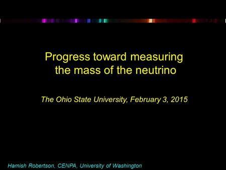 Hamish Robertson, CENPA, University of Washington Progress toward measuring the mass of the neutrino The Ohio State University, February 3, 2015.