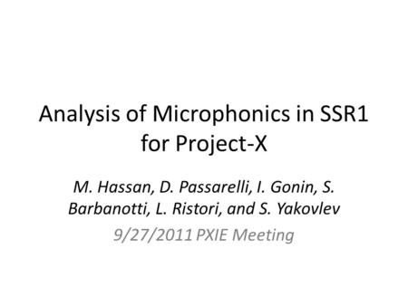 Analysis of Microphonics in SSR1 for Project-X M. Hassan, D. Passarelli, I. Gonin, S. Barbanotti, L. Ristori, and S. Yakovlev 9/27/2011 PXIE Meeting.