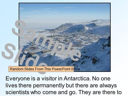 Everyone is a visitor in Antarctica. No one lives there permanently but there are always scientists who come and go. They are there to do research. Sample.