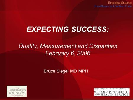 Expecting Success: Excellence in Cardiac Care EXPECTING SUCCESS: Quality, Measurement and Disparities February 6, 2006 Bruce Siegel MD MPH.