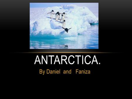 By Daniel and Faniza ANTARCTICA.. Antarctica is the fifth largest continent. Its land is covered by a huge ice cap without its ice cap, Antarctica would.