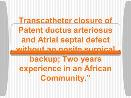Transcatheter closure of Patent ductus arteriosus and <strong>Atrial</strong> <strong>septal</strong> <strong>defect</strong> without an onsite surgical backup; Two years experience <strong>in</strong> an African Community.""
