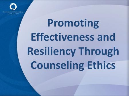 Promoting Effectiveness and Resiliency Through Counseling Ethics.