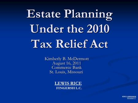 ©2011 LEWIS RICE FINGERSH L.C. Estate Planning Under the 2010 Tax Relief Act Kimberly B. McDermott August 16, 2011 Commerce Bank St. Louis, Missouri St.