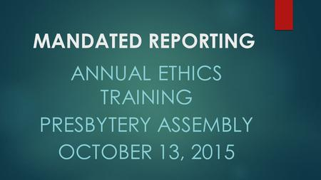 MANDATED REPORTING ANNUAL ETHICS TRAINING PRESBYTERY ASSEMBLY OCTOBER 13, 2015.
