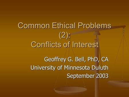Common Ethical Problems (2): Conflicts of Interest Geoffrey G. Bell, PhD, CA University of Minnesota Duluth September 2003.