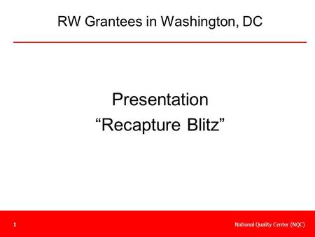 "National Quality Center (NQC)1 RW Grantees in Washington, DC Presentation ""Recapture Blitz"""