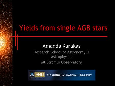 Yields from single AGB stars Amanda Karakas Research School of Astronomy & Astrophysics Mt Stromlo Observatory.