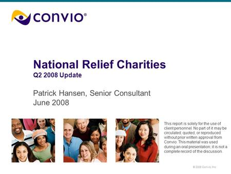 © 2008 Convio, Inc. National Relief Charities Q2 2008 Update Patrick Hansen, Senior Consultant June 2008 This report is solely for the use of client personnel.