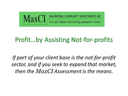Profit…by Assisting Not-for-profits If part of your client base is the not-for-profit sector, and if you seek to expand that market, then the MaxCI Assessment.