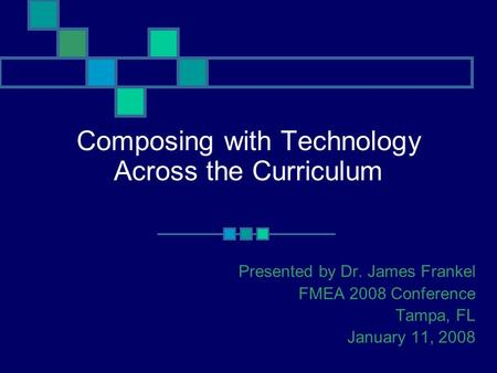 Composing with Technology Across the Curriculum Presented by Dr. James Frankel FMEA 2008 Conference Tampa, FL January 11, 2008.