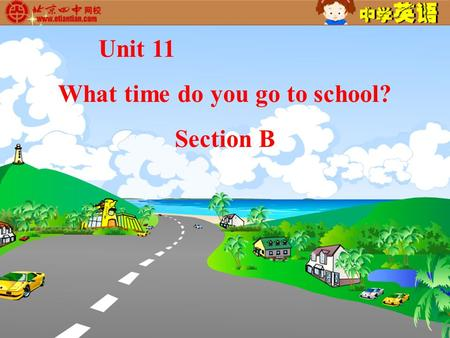 Unit 11 What time do you go to school? Section B.