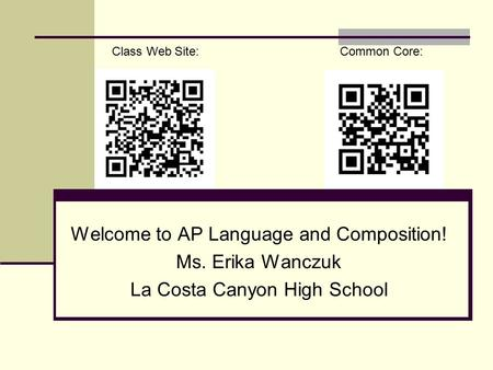 Welcome to AP Language and Composition! Ms. Erika Wanczuk La Costa Canyon High School Class Web Site: Common Core: