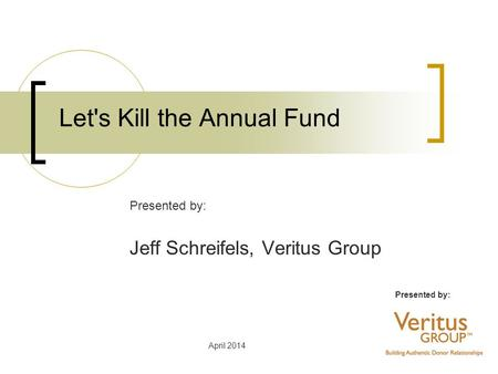 April 2014 Let's Kill the Annual Fund Presented by: Jeff Schreifels, Veritus Group.