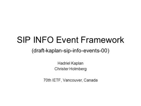 SIP INFO Event Framework (draft-kaplan-sip-info-events-00) Hadriel Kaplan Christer Holmberg 70th IETF, Vancouver, Canada.