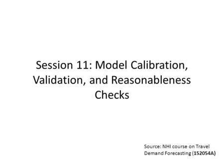 Source: NHI course on Travel Demand Forecasting (152054A) Session 11: Model Calibration, Validation, and Reasonableness Checks.