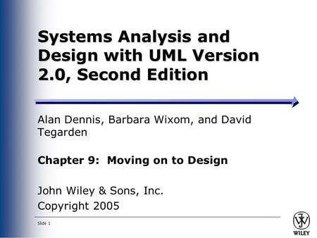 Slide 1 Systems Analysis and Design with UML Version 2.0, Second Edition Alan Dennis, Barbara Wixom, and David Tegarden Chapter 9: Moving on to Design.