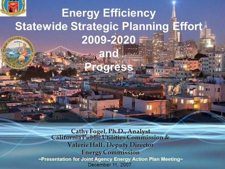 Energy Efficiency Statewide Strategic Planning Effort 2009-2020 and Progress Cathy Fogel, Ph.D., Analyst California Public Utilities Commission & Valerie.