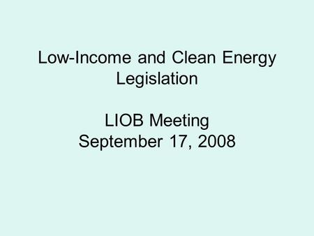 Low-Income and Clean Energy Legislation LIOB Meeting September 17, 2008.