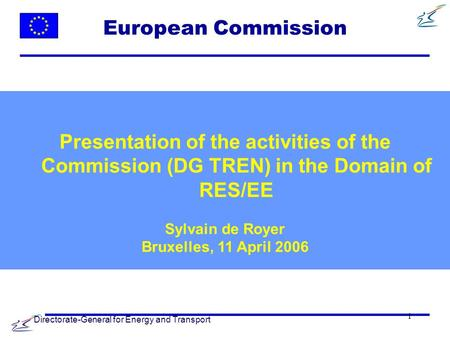 Directorate-General for Energy and Transport 1 European Commission Presentation of the activities of the Commission (DG TREN) in the Domain of RES/EE Sylvain.