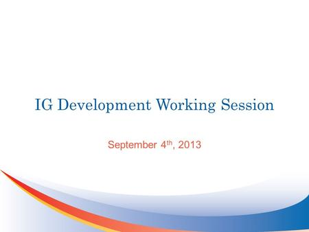 IG Development Working Session September 4 th, 2013.