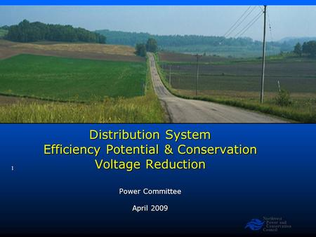 Northwest Power and Conservation Council 1 Distribution System Efficiency Potential & Conservation Voltage Reduction Power Committee April 2009.