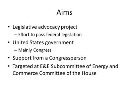 Aims Legislative advocacy project – Effort to pass federal legislation United States government – Mainly Congress Support from a Congressperson Targeted.