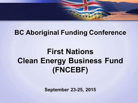 BC Aboriginal Funding Conference First Nations Clean Energy Business Fund (FNCEBF) September 23-25, 2015.