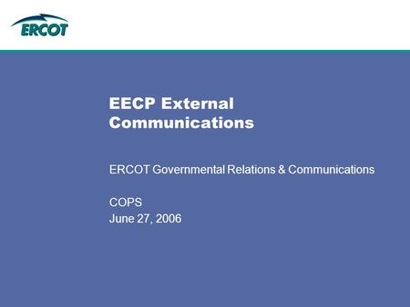 EECP External Communications ERCOT Governmental Relations & Communications COPS June 27, 2006.